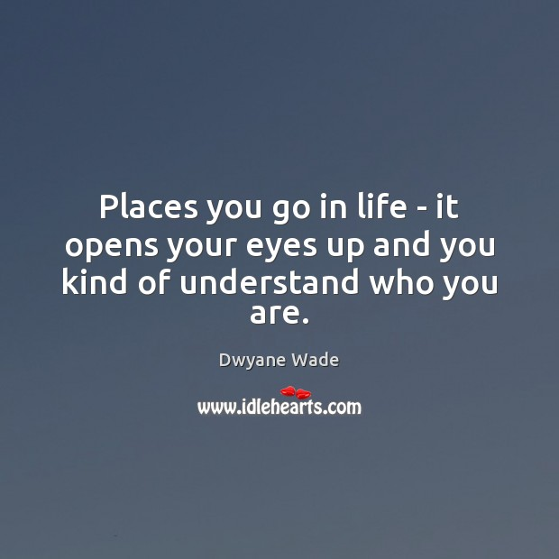 Places you go in life – it opens your eyes up and you kind of understand who you are. Dwyane Wade Picture Quote
