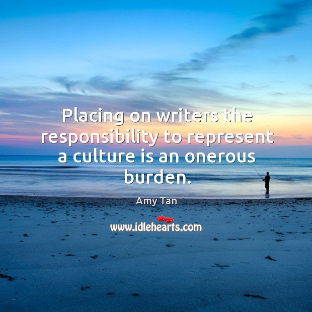 Placing on writers the responsibility to represent a culture is an onerous burden. Image