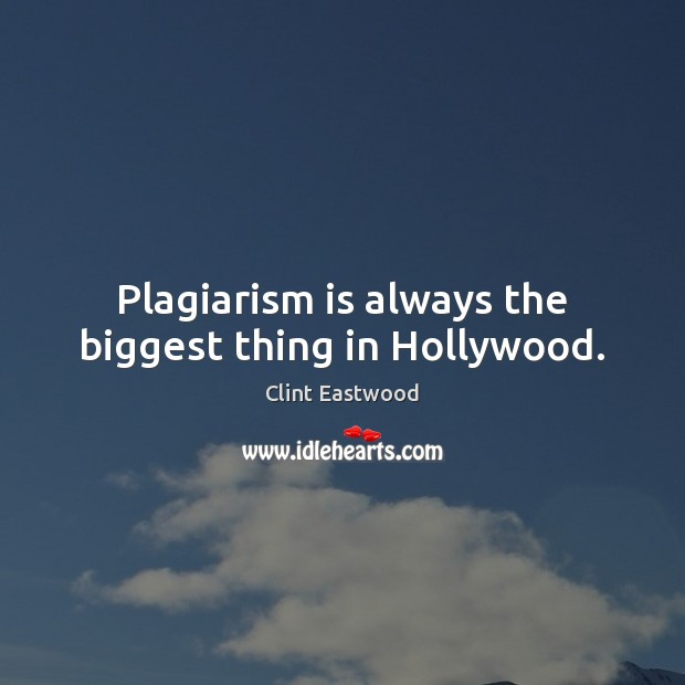 Plagiarism is always the biggest thing in Hollywood. Clint Eastwood Picture Quote
