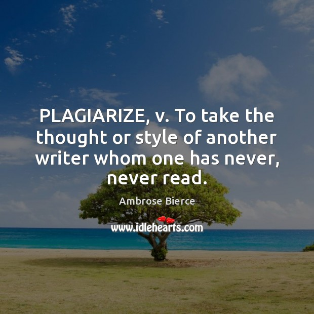 Image, PLAGIARIZE, v. To take the thought or style of another writer whom