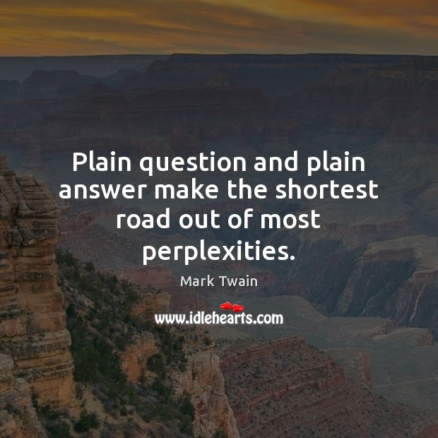 Plain question and plain answer make the shortest road out of most perplexities. Image