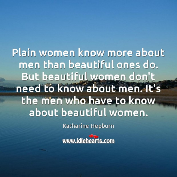 Plain women know more about men than beautiful ones do. But beautiful Katharine Hepburn Picture Quote