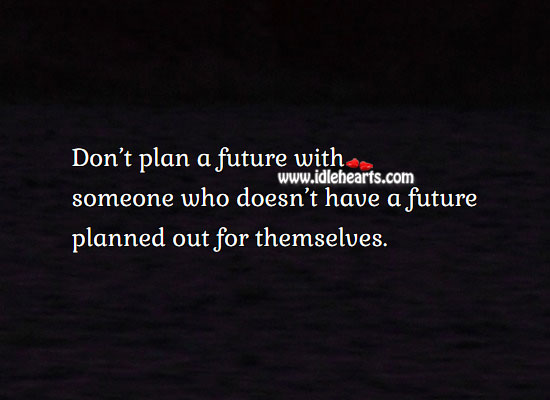Image, Don't plan future with one who doesn't have future planned.