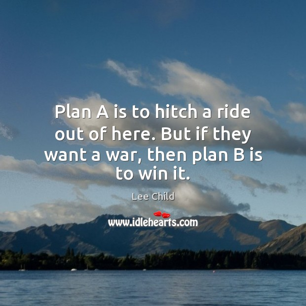 Image, Plan A is to hitch a ride out of here. But if they want a war, then plan B is to win it.