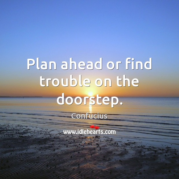 Plan ahead or find trouble on the doorstep. Image