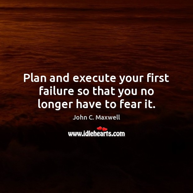 Plan and execute your first failure so that you no longer have to fear it. Execute Quotes Image