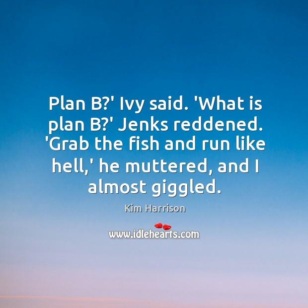 Image, Plan B?' Ivy said. 'What is plan B?' Jenks reddened.