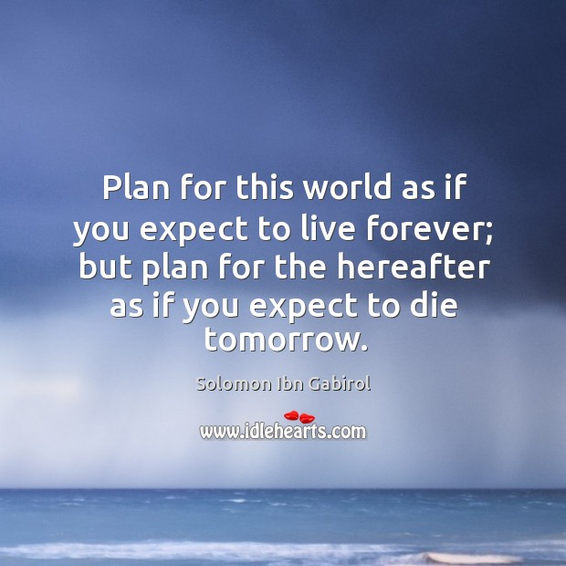 Plan for this world as if you expect to live forever; but plan for the hereafter as if you expect to die tomorrow. Image