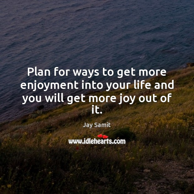 Plan for ways to get more enjoyment into your life and you will get more joy out of it. Image