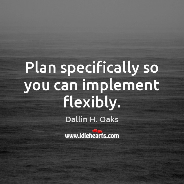 Plan specifically so you can implement flexibly. Dallin H. Oaks Picture Quote