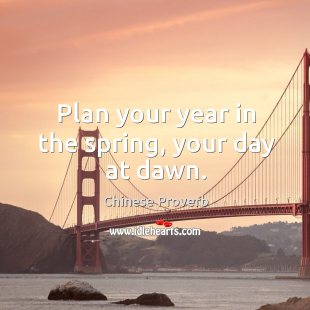 Plan your year in the spring, your day at dawn. Image