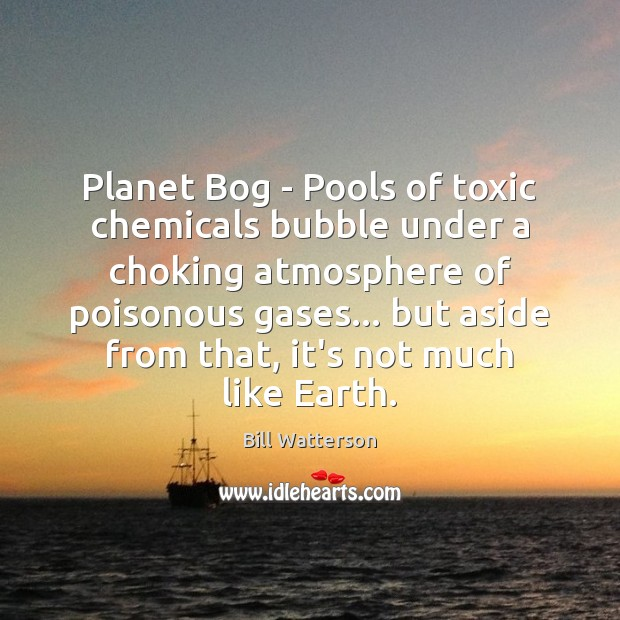 Planet Bog – Pools of toxic chemicals bubble under a choking atmosphere Bill Watterson Picture Quote