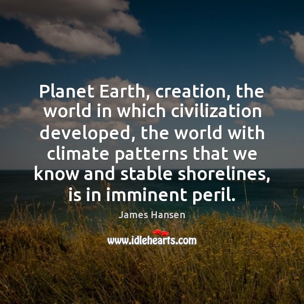 Planet Earth, creation, the world in which civilization developed, the world with James Hansen Picture Quote