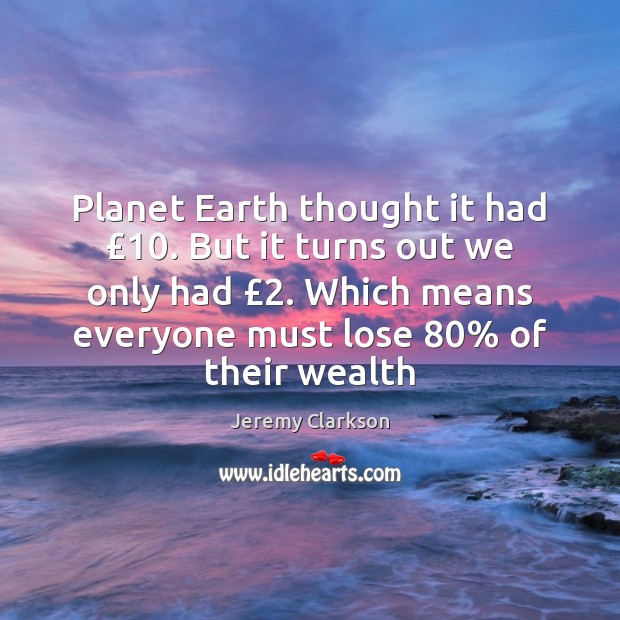 Planet Earth thought it had £10. But it turns out we only had £2. Image
