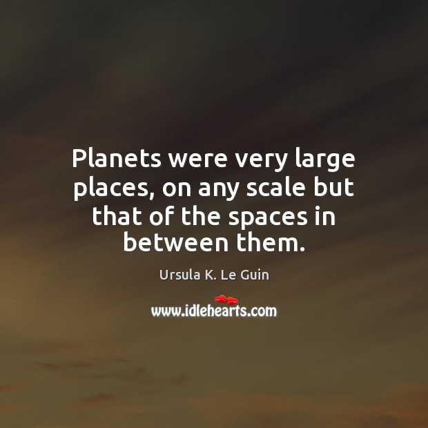 Planets were very large places, on any scale but that of the spaces in between them. Ursula K. Le Guin Picture Quote