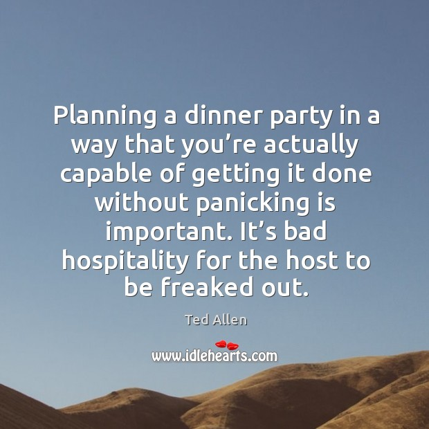 Planning a dinner party in a way that you're actually capable of getting it done Ted Allen Picture Quote