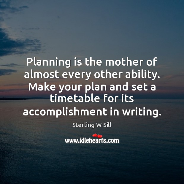 Planning is the mother of almost every other ability. Make your plan Sterling W Sill Picture Quote
