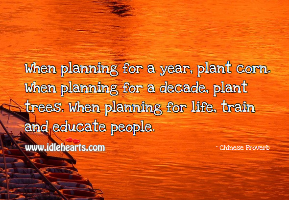 When planning for a year, plant corn. When planning for a decade, plant trees. When planning for life, train and educate people. Chinese Proverbs Image