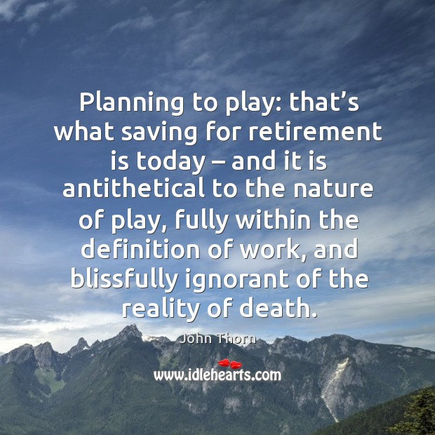 Planning to play: that's what saving for retirement is today – and it is antithetical to Retirement Quotes Image