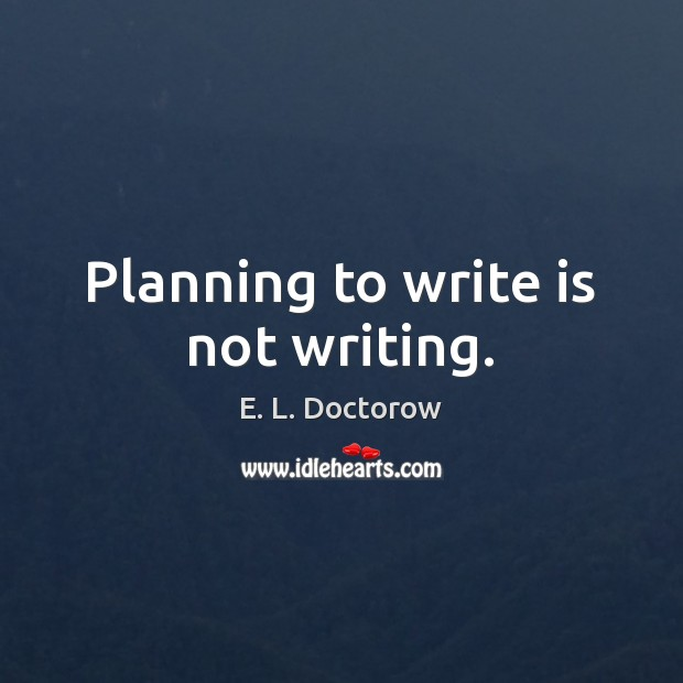 Planning to write is not writing. E. L. Doctorow Picture Quote