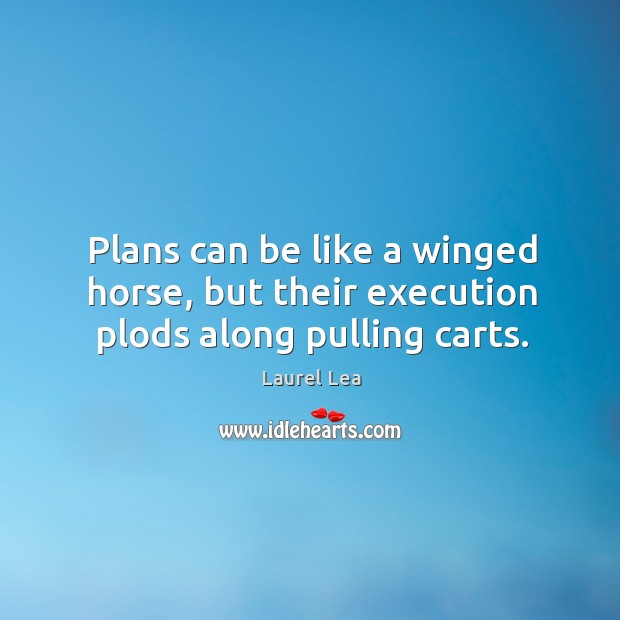 Image, Plans can be like a winged horse, but their execution plods along pulling carts.