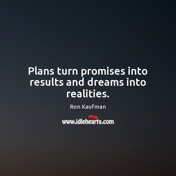 Plans turn promises into results and dreams into realities. Ron Kaufman Picture Quote