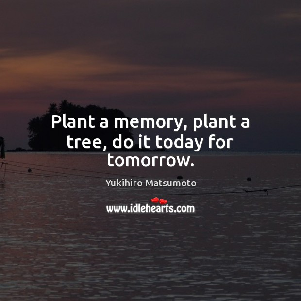 Plant a memory, plant a tree, do it today for tomorrow. Image