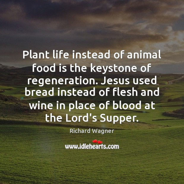 Plant life instead of animal food is the keystone of regeneration. Jesus Richard Wagner Picture Quote