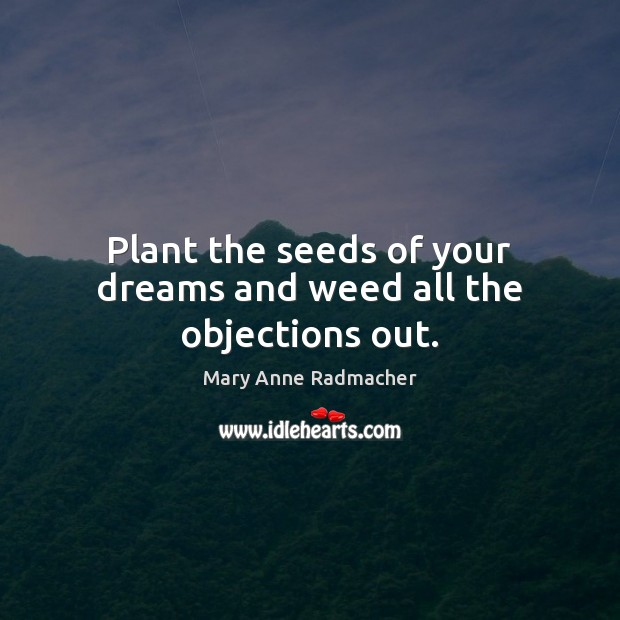 Plant the seeds of your dreams and weed all the objections out. Mary Anne Radmacher Picture Quote