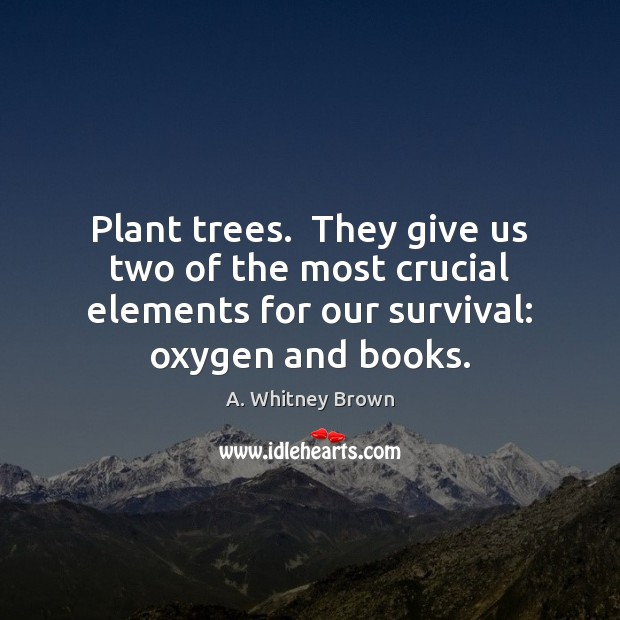 Image, Plant trees.  They give us two of the most crucial elements for