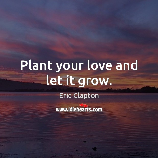 Image, Plant your love and let it grow.