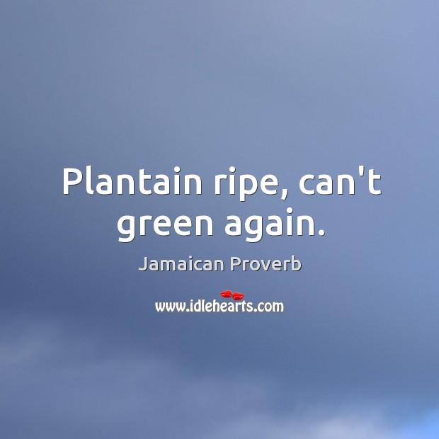 Plantain ripe, can't green again. Jamaican Proverbs Image