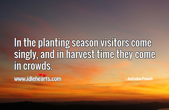 In the planting season visitors come singly, and in harvest time they come in crowds. Australian Proverbs Image