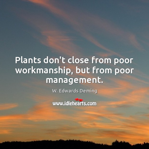 Plants don't close from poor workmanship, but from poor management. W. Edwards Deming Picture Quote