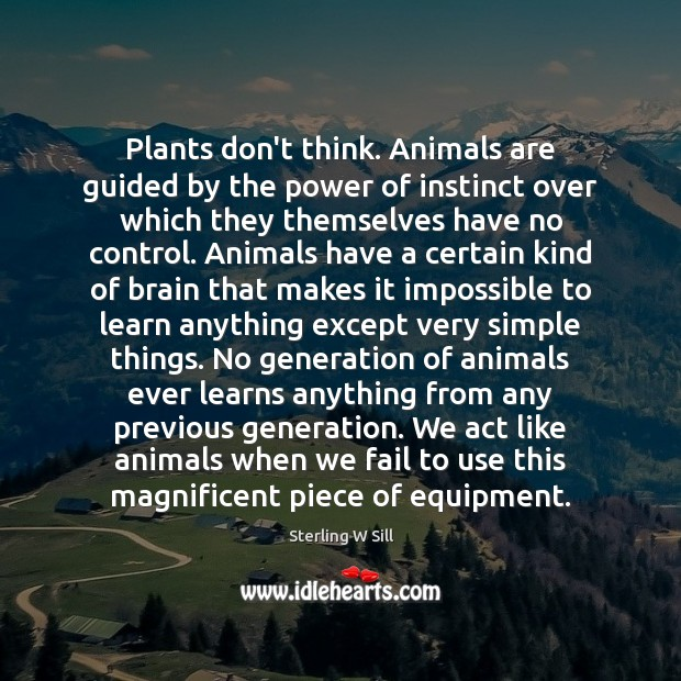 Plants don't think. Animals are guided by the power of instinct over Sterling W Sill Picture Quote
