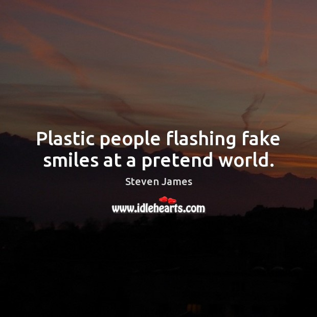 Plastic people flashing fake smiles at a pretend world. Steven James Picture Quote