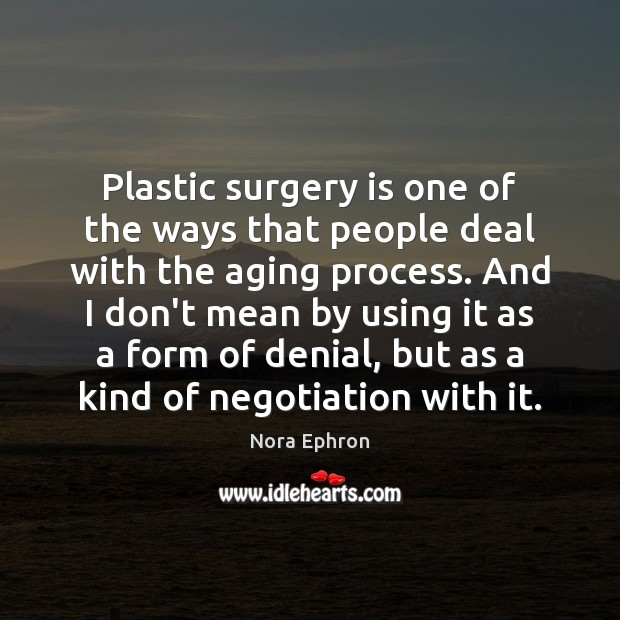 Plastic surgery is one of the ways that people deal with the Nora Ephron Picture Quote