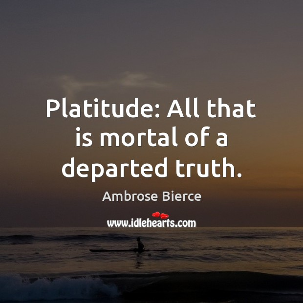 Image, Platitude: All that is mortal of a departed truth.