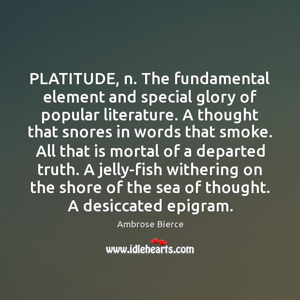 Image, PLATITUDE, n. The fundamental element and special glory of popular literature. A