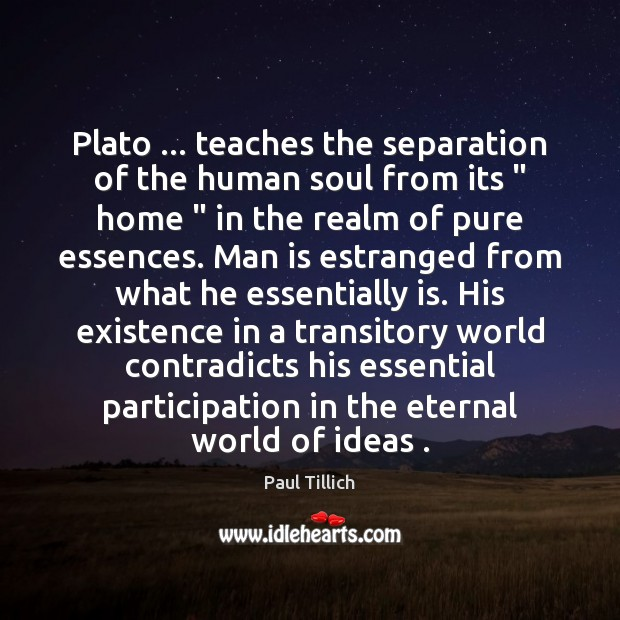 "Plato … teaches the separation of the human soul from its "" home "" in Paul Tillich Picture Quote"