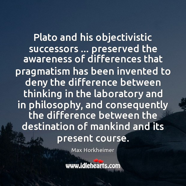 Image, Plato and his objectivistic successors … preserved the awareness of differences that pragmatism
