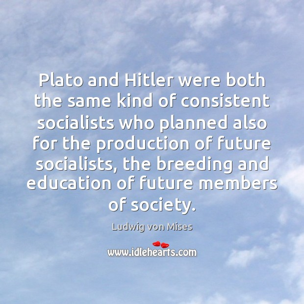 Plato and Hitler were both the same kind of consistent socialists who Ludwig von Mises Picture Quote