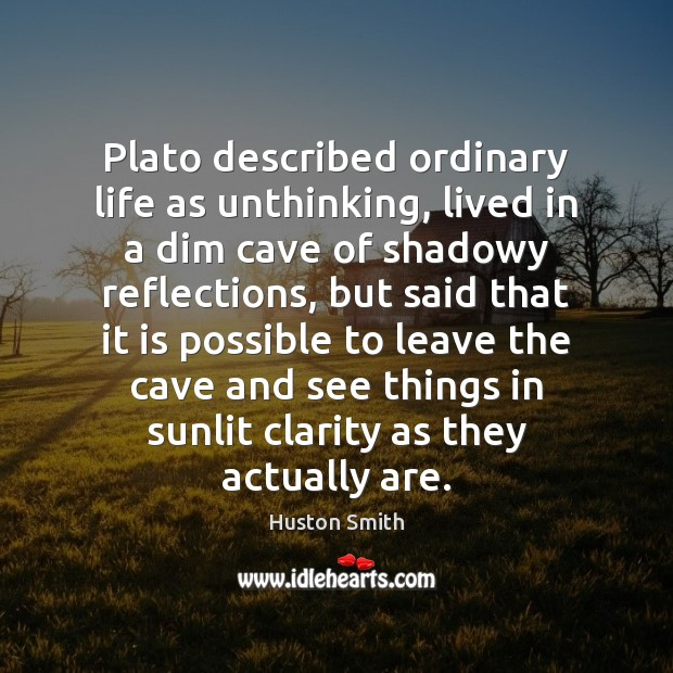 Image, Plato described ordinary life as unthinking, lived in a dim cave of
