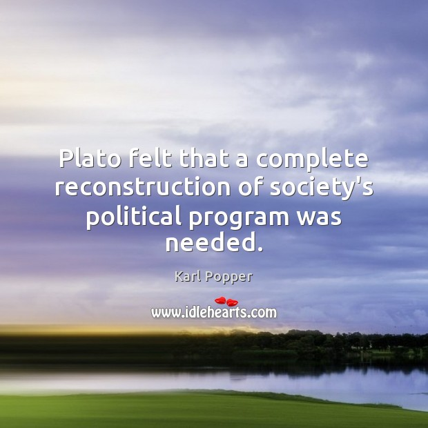 Plato felt that a complete reconstruction of society's political program was needed. Karl Popper Picture Quote