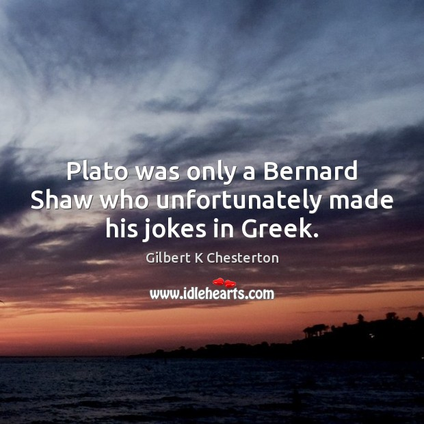 Image, Plato was only a Bernard Shaw who unfortunately made his jokes in Greek.