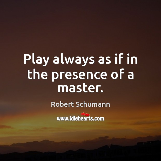 Image, Play always as if in the presence of a master.