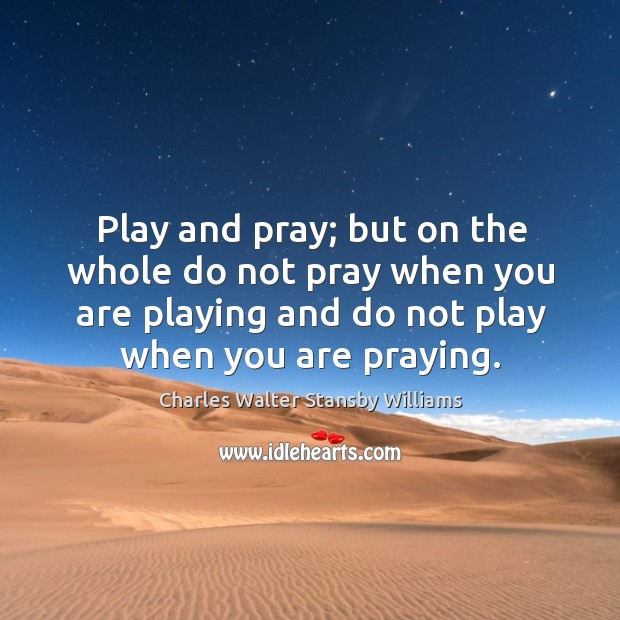 Play and pray; but on the whole do not pray when you are playing and do not play when you are praying. Image