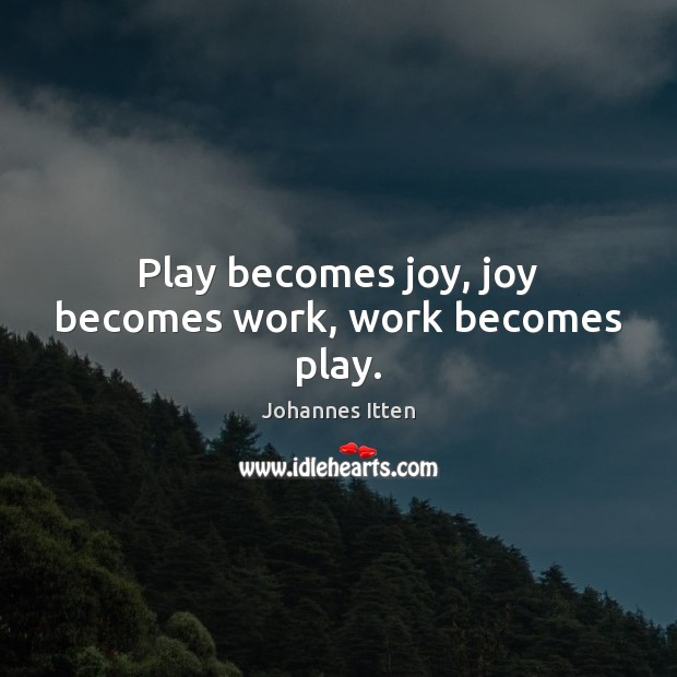 Play becomes joy, joy becomes work, work becomes play. Image