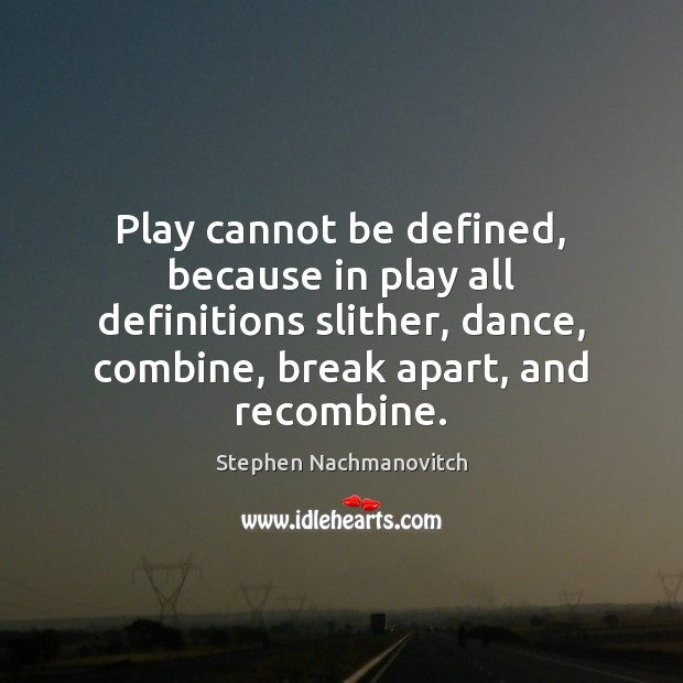 Stephen Nachmanovitch Picture Quote image saying: Play cannot be defined, because in play all definitions slither, dance, combine,