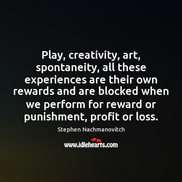 Stephen Nachmanovitch Picture Quote image saying: Play, creativity, art, spontaneity, all these experiences are their own rewards and